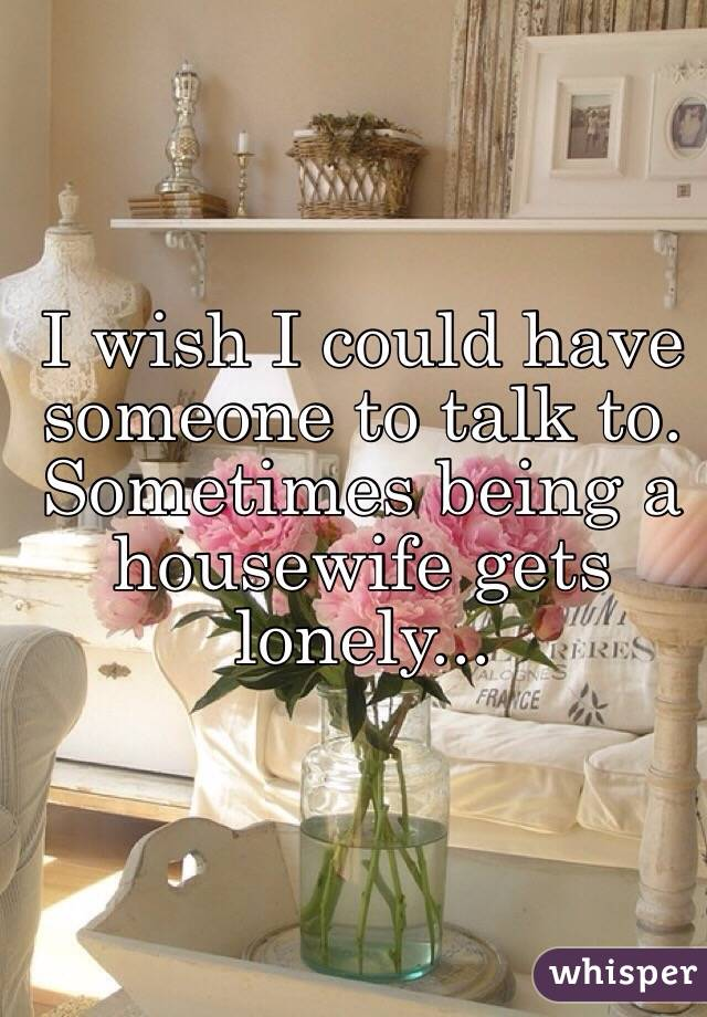 I wish I could have someone to talk to. Sometimes being a housewife gets lonely...