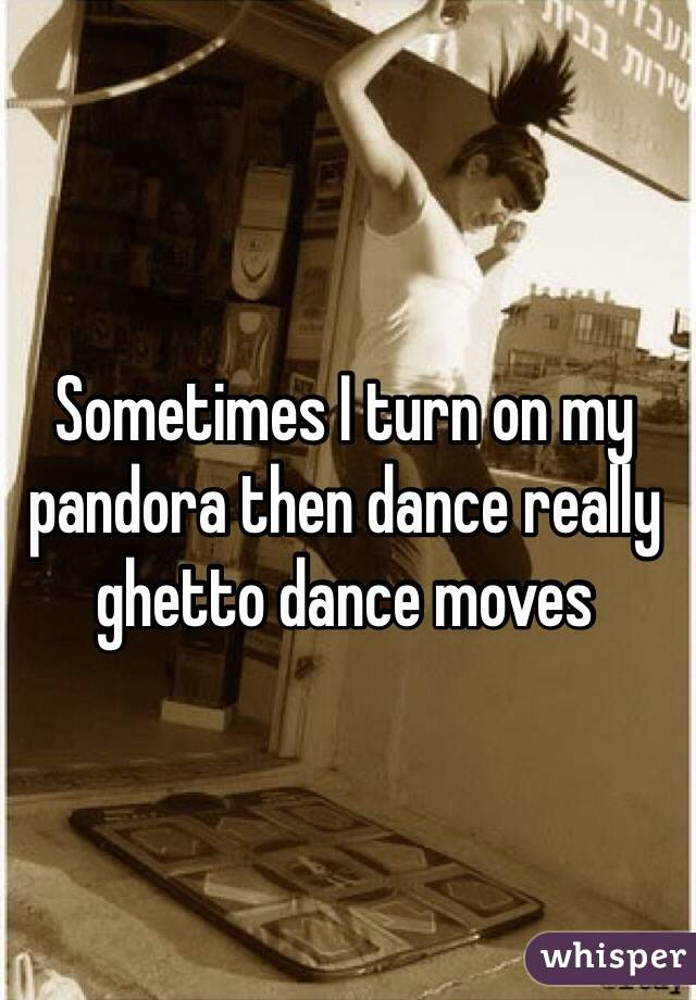 Sometimes I turn on my pandora then dance really ghetto dance moves