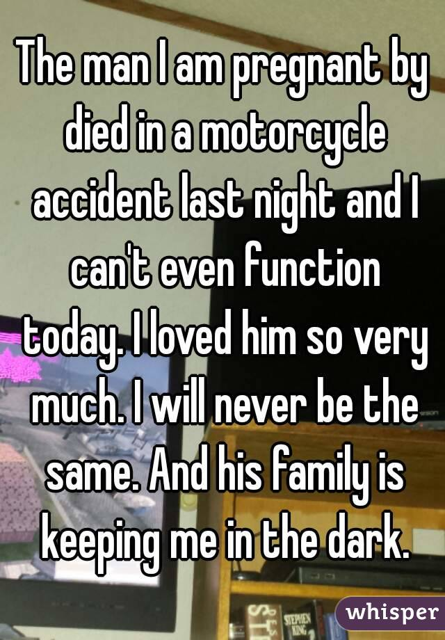The man I am pregnant by died in a motorcycle accident last night and I can't even function today. I loved him so very much. I will never be the same. And his family is keeping me in the dark.
