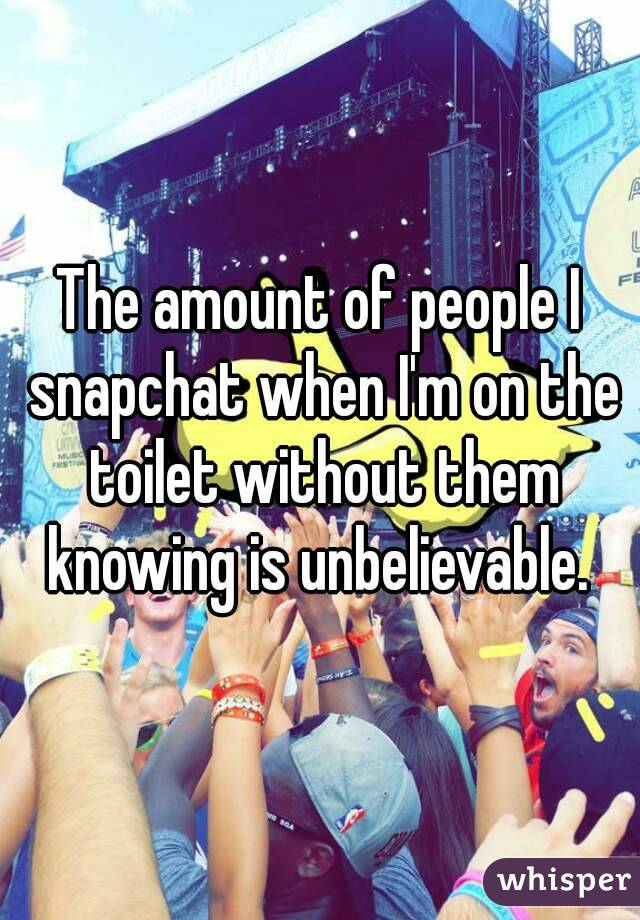 The amount of people I snapchat when I'm on the toilet without them knowing is unbelievable.