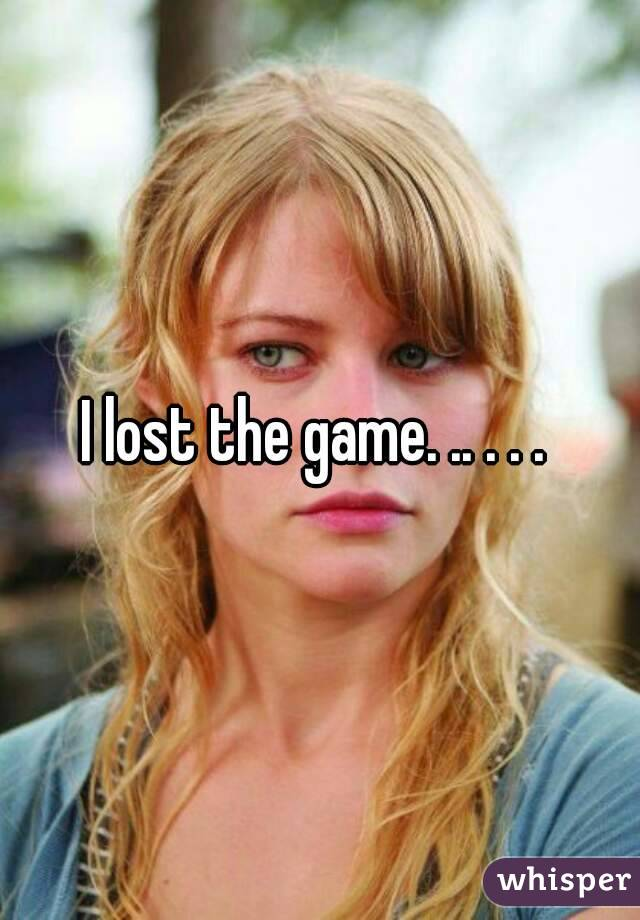 I lost the game. .. . . .