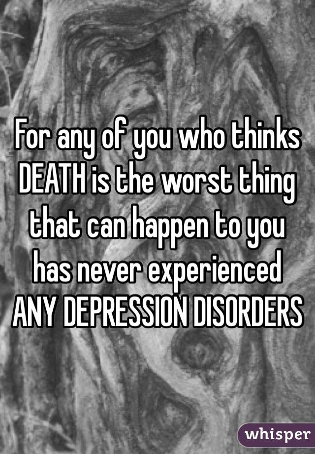 For any of you who thinks DEATH is the worst thing that can happen to you has never experienced ANY DEPRESSION DISORDERS