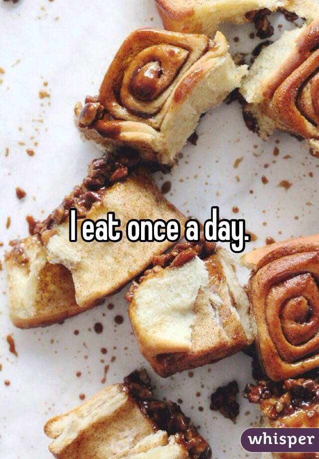 I eat once a day.