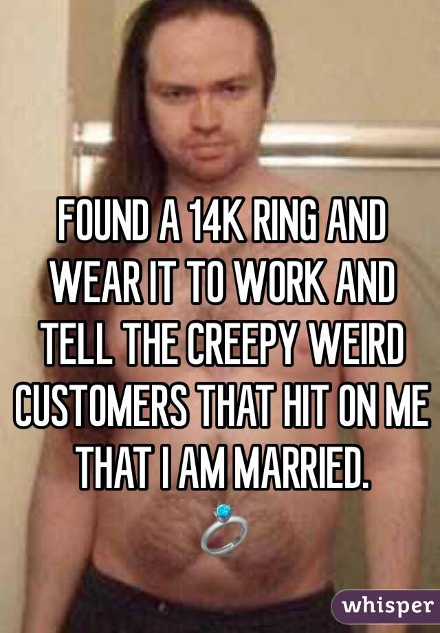 FOUND A 14K RING AND  WEAR IT TO WORK AND TELL THE CREEPY WEIRD CUSTOMERS THAT HIT ON ME THAT I AM MARRIED.  💍
