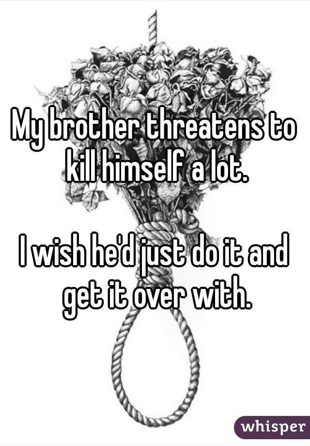 My brother threatens to kill himself a lot.  I wish he'd just do it and get it over with.