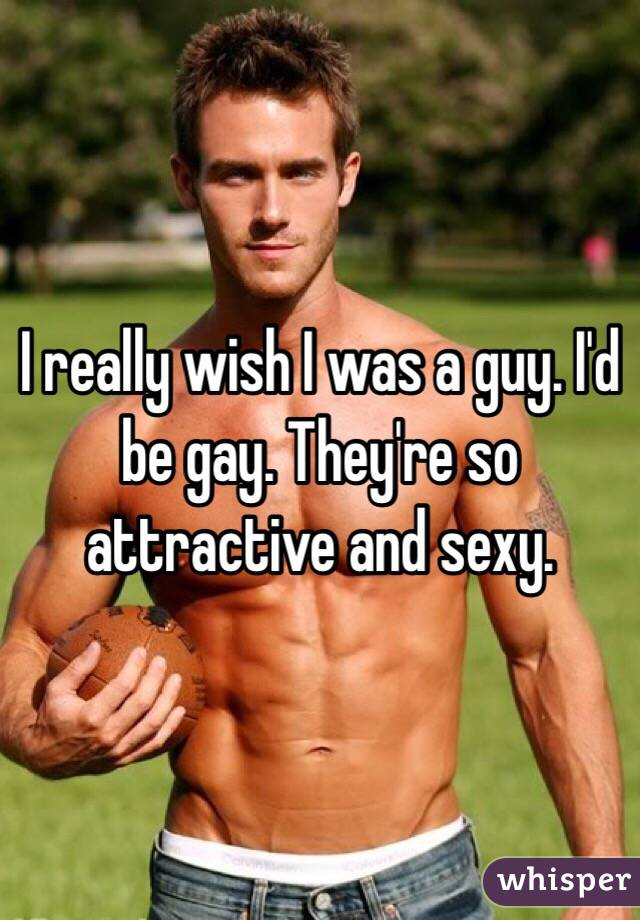 I really wish I was a guy. I'd be gay. They're so attractive and sexy.