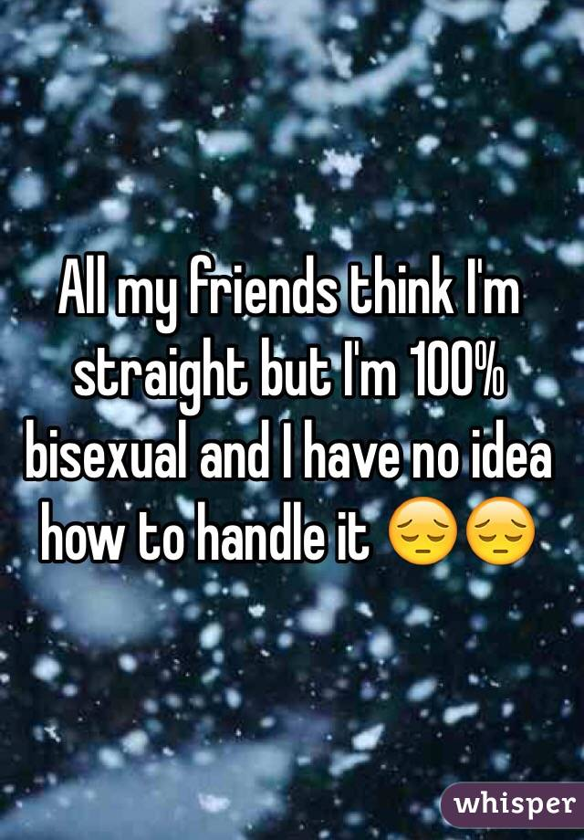 All my friends think I'm straight but I'm 100% bisexual and I have no idea how to handle it 😔😔