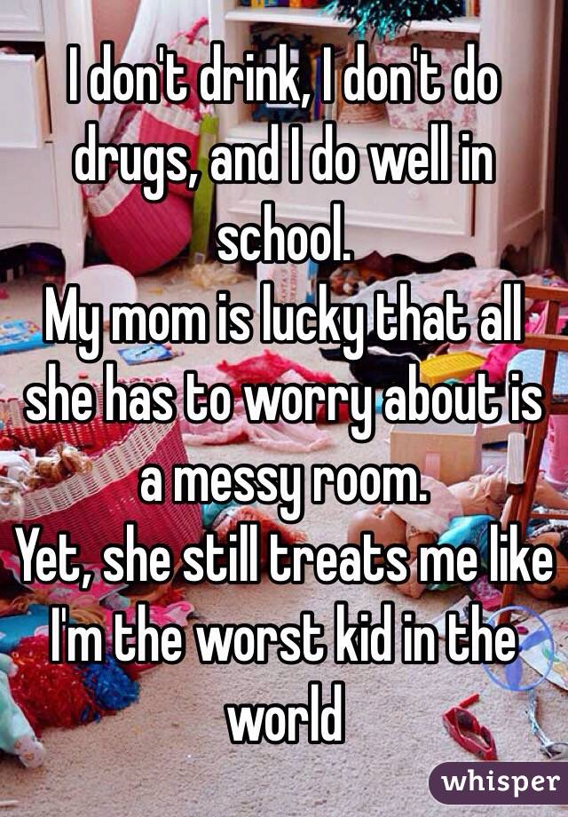 I don't drink, I don't do drugs, and I do well in school. My mom is lucky that all she has to worry about is a messy room. Yet, she still treats me like I'm the worst kid in the world