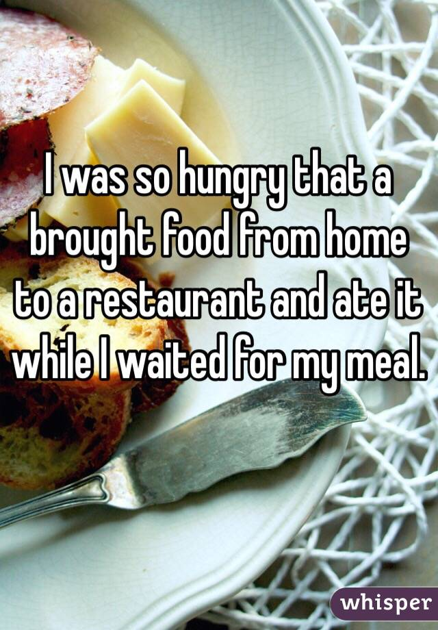 I was so hungry that a brought food from home to a restaurant and ate it while I waited for my meal.