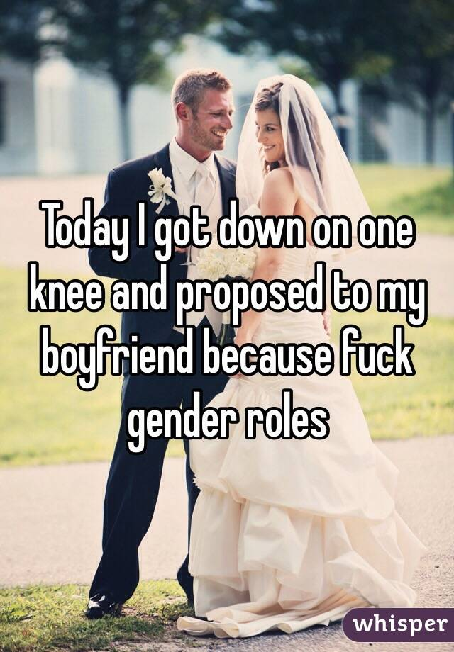 Today I got down on one knee and proposed to my boyfriend because fuck gender roles