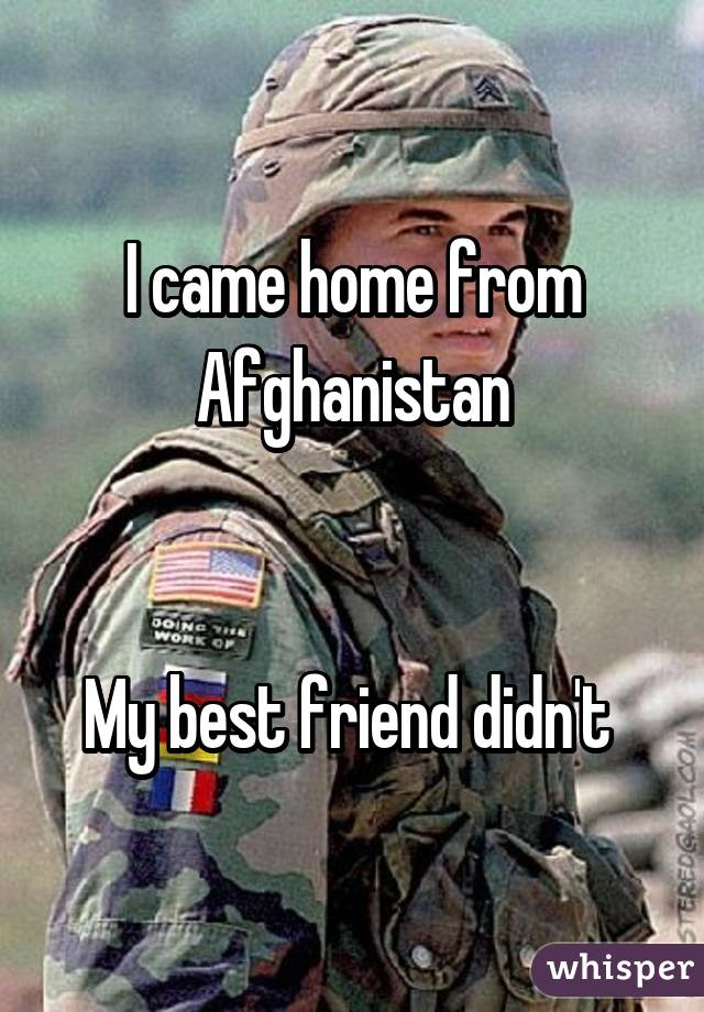 I came home from Afghanistan   My best friend didn't