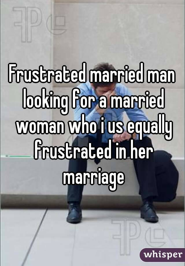 Frustrated married man looking for a married woman who i us equally frustrated in her marriage