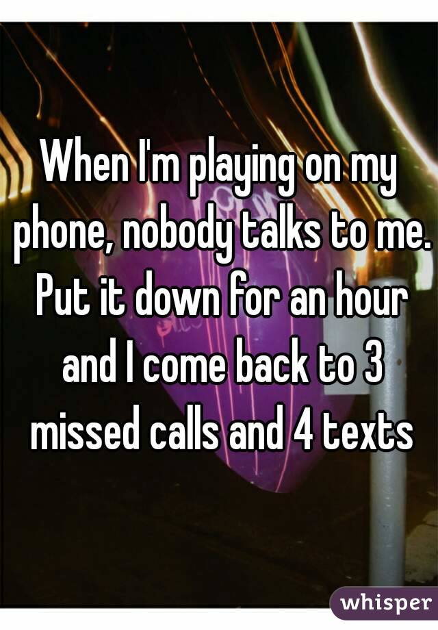 When I'm playing on my phone, nobody talks to me. Put it down for an hour and I come back to 3 missed calls and 4 texts