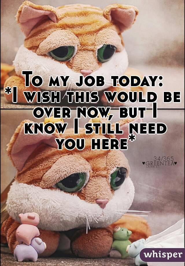 To my job today: *I wish this would be over now, but I know I still need you here*