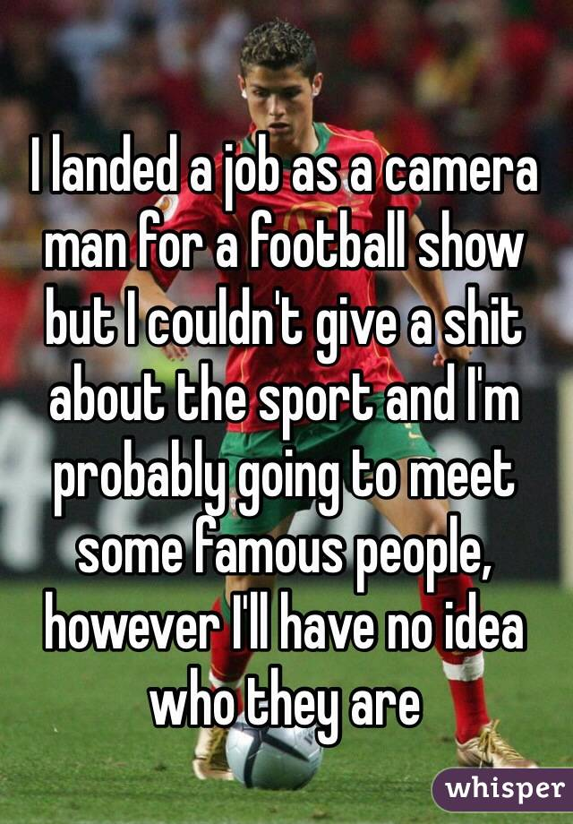 I landed a job as a camera man for a football show but I couldn't give a shit about the sport and I'm probably going to meet some famous people, however I'll have no idea who they are
