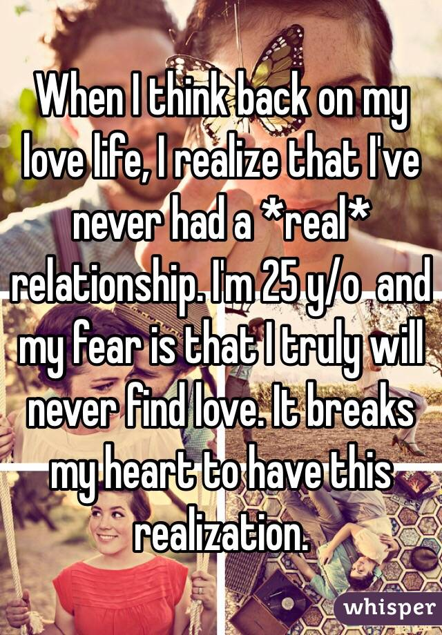 When I think back on my love life, I realize that I've never had a *real* relationship. I'm 25 y/o  and my fear is that I truly will never find love. It breaks my heart to have this realization.