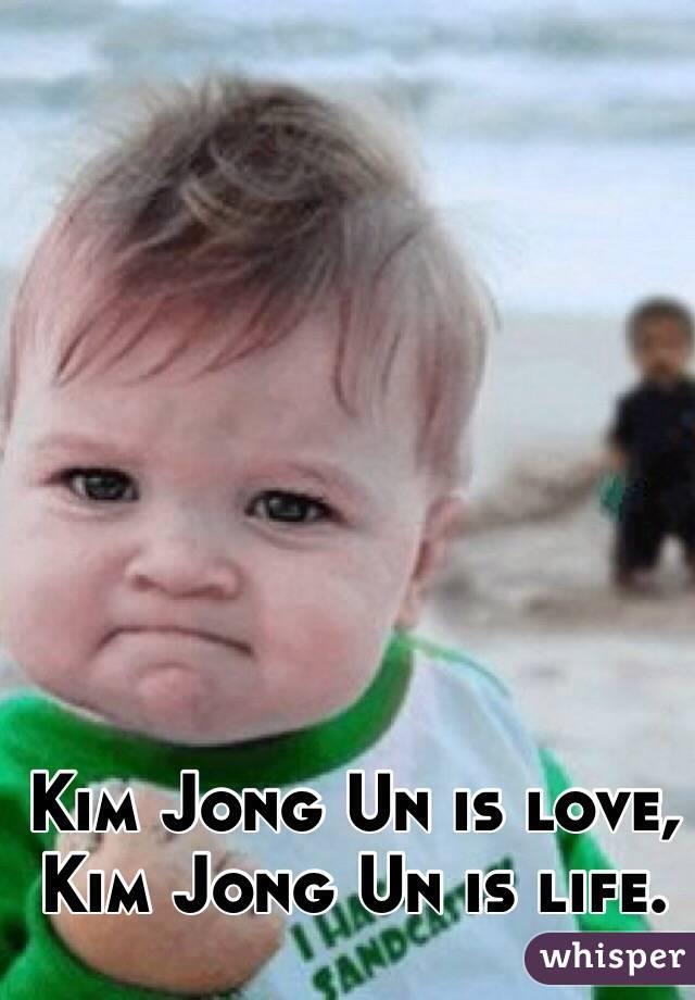 Kim Jong Un is love, Kim Jong Un is life.