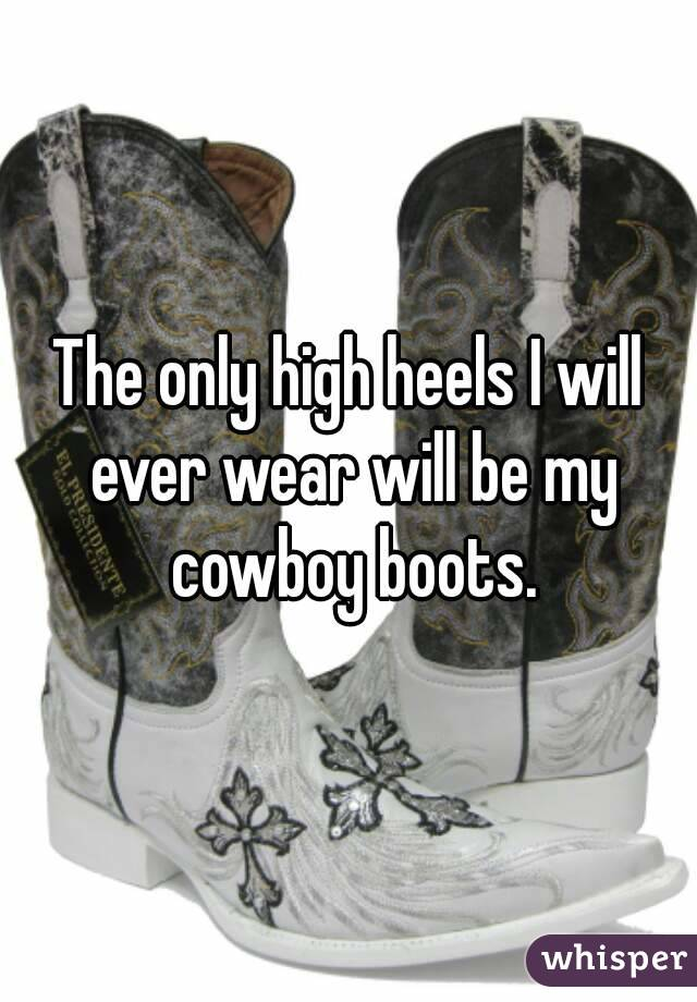 The only high heels I will ever wear will be my cowboy boots.