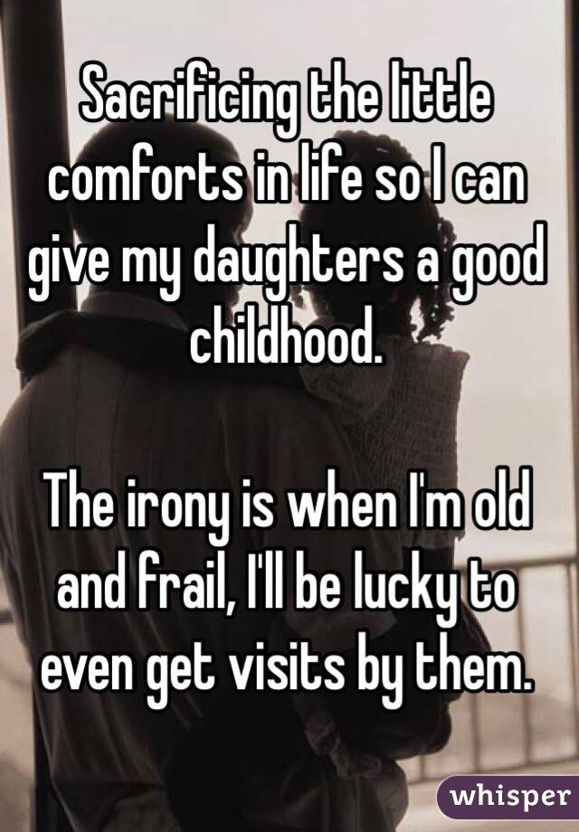 Sacrificing the little comforts in life so I can give my daughters a good childhood.   The irony is when I'm old and frail, I'll be lucky to even get visits by them.