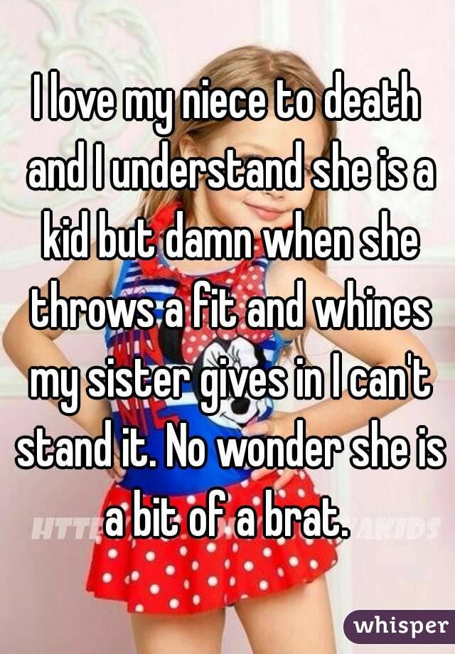 I love my niece to death and I understand she is a kid but damn when she throws a fit and whines my sister gives in I can't stand it. No wonder she is a bit of a brat.