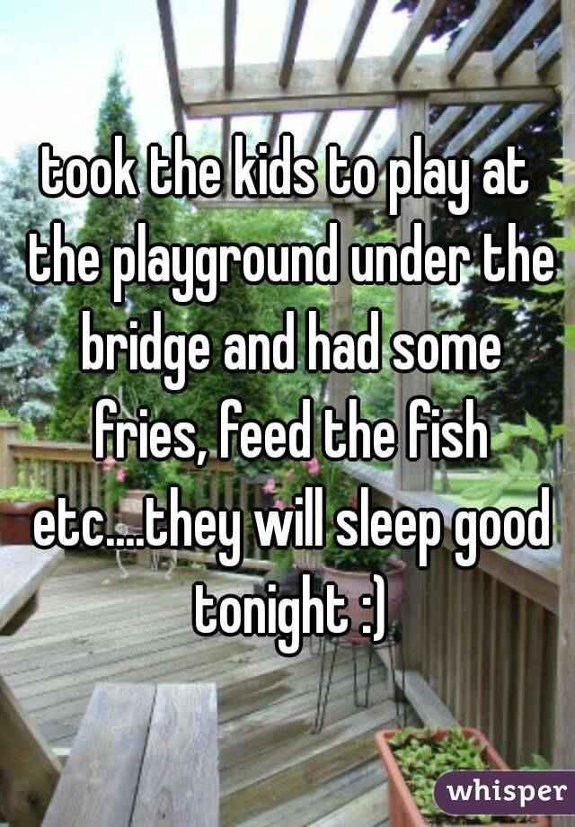 took the kids to play at the playground under the bridge and had some fries, feed the fish etc....they will sleep good tonight :)