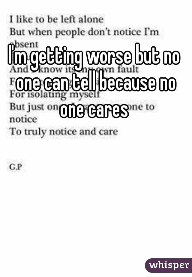 I'm getting worse but no one can tell because no one cares
