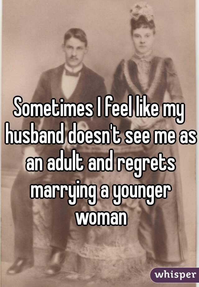 Sometimes I feel like my husband doesn't see me as an adult and regrets marrying a younger woman