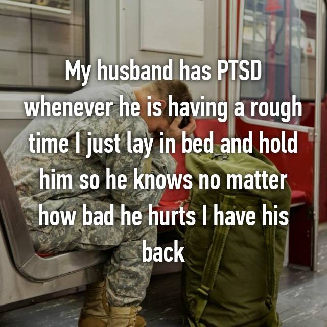 My husband has PTSD whenever he is having a rough time I just lay in bed and hold him so he knows no matter how bad he hurts I have his back