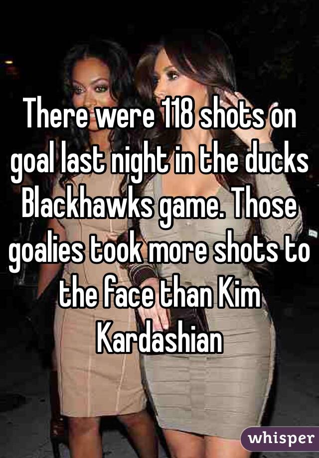 There were 118 shots on goal last night in the ducks Blackhawks game. Those goalies took more shots to the face than Kim Kardashian