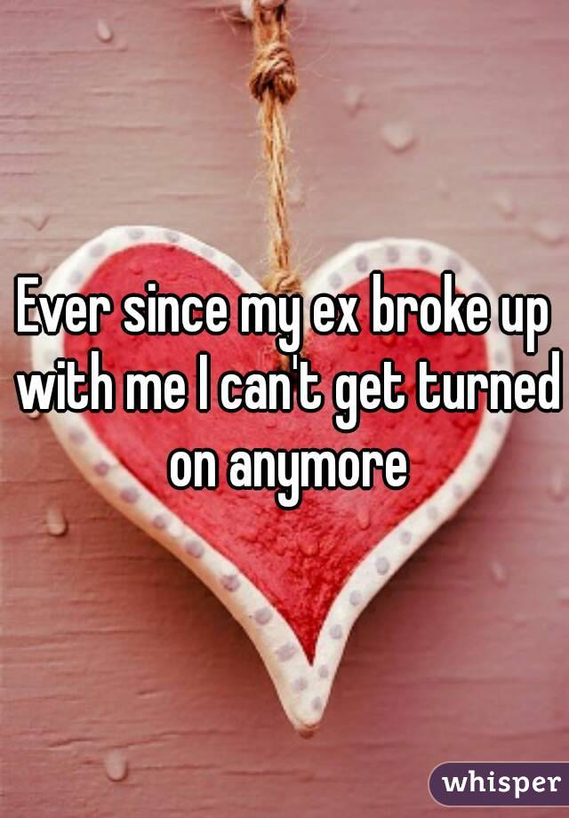 Ever since my ex broke up with me I can't get turned on anymore