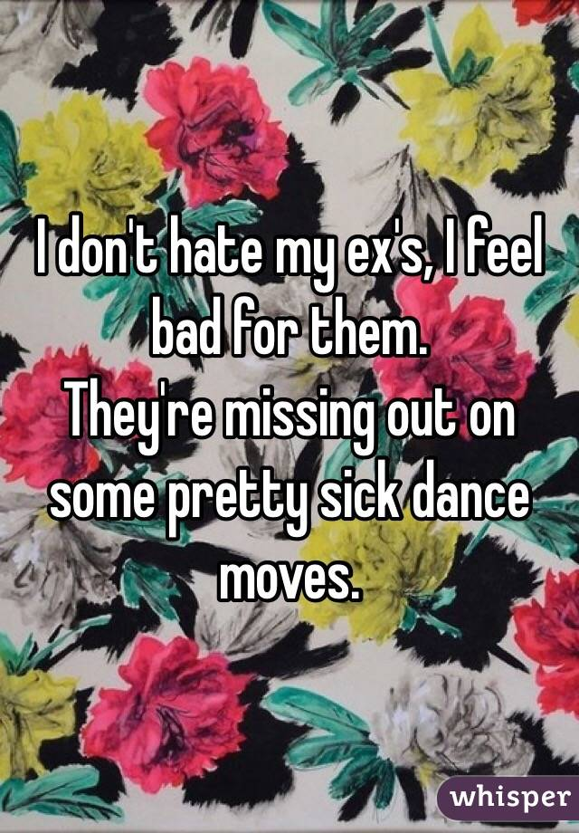 I don't hate my ex's, I feel bad for them. They're missing out on some pretty sick dance moves.