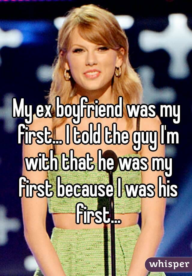 My ex boyfriend was my first... I told the guy I'm with that he was my first because I was his first...