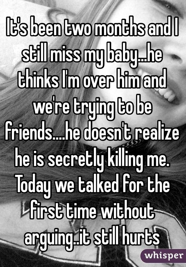 It's been two months and I still miss my baby...he thinks I'm over him and we're trying to be friends....he doesn't realize he is secretly killing me. Today we talked for the first time without arguing..it still hurts