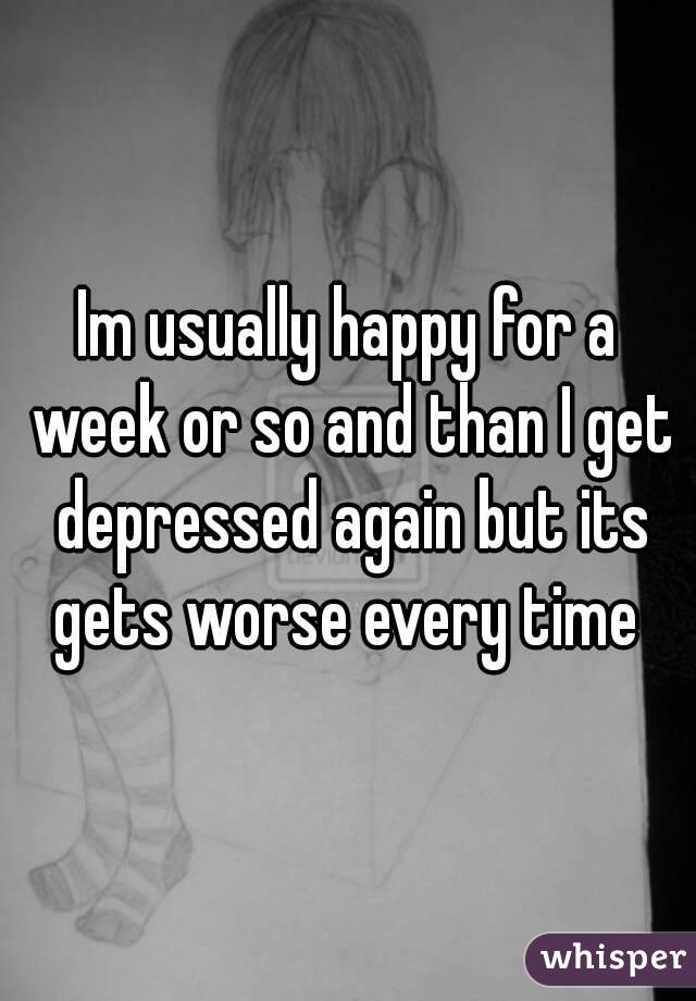 Im usually happy for a week or so and than I get depressed again but its gets worse every time
