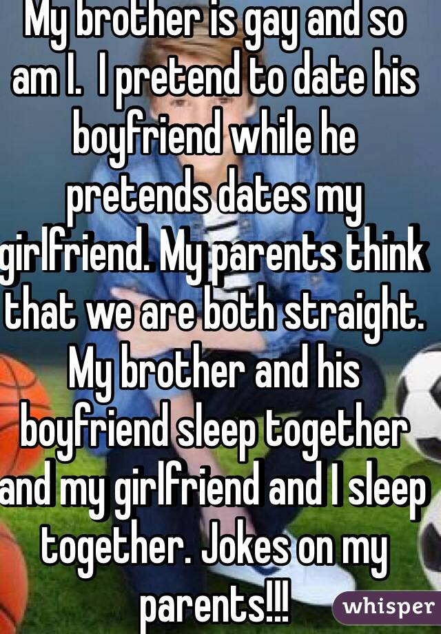 My brother is gay and so am I.  I pretend to date his boyfriend while he pretends dates my girlfriend. My parents think that we are both straight. My brother and his boyfriend sleep together and my girlfriend and I sleep together. Jokes on my parents!!!