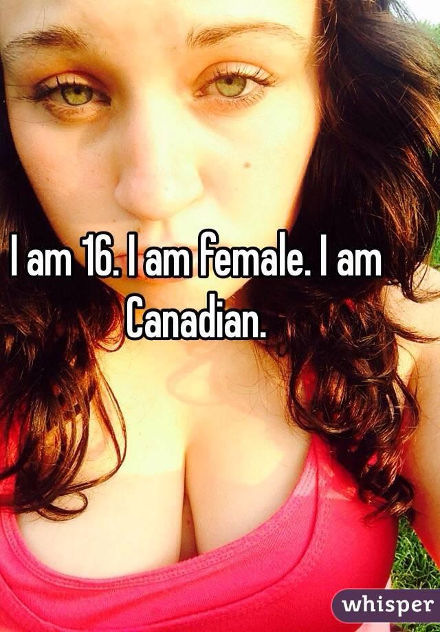 I am 16. I am female. I am Canadian.