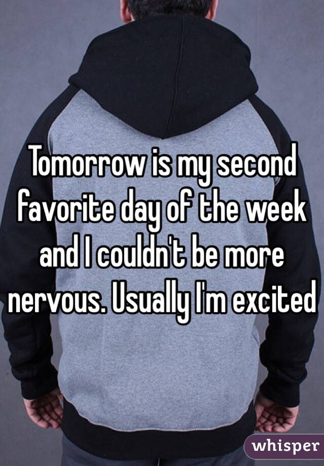 Tomorrow is my second favorite day of the week and I couldn't be more nervous. Usually I'm excited