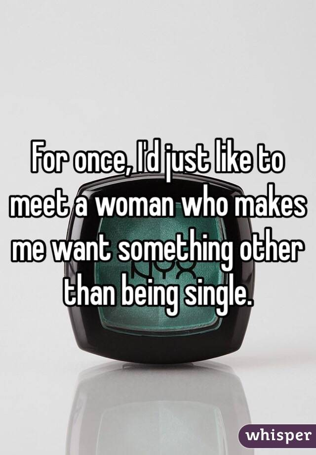For once, I'd just like to meet a woman who makes me want something other than being single.