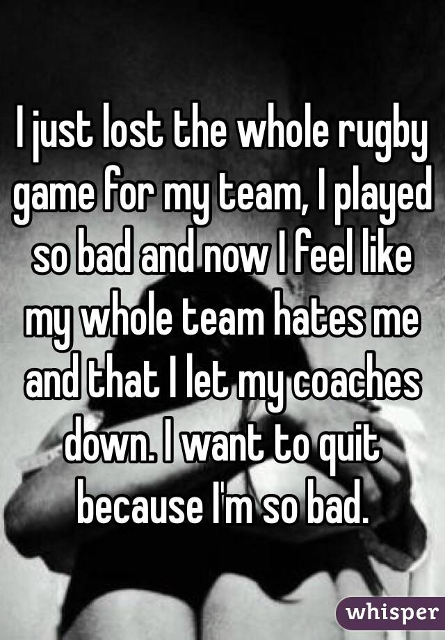 I just lost the whole rugby game for my team, I played so bad and now I feel like my whole team hates me and that I let my coaches down. I want to quit because I'm so bad.