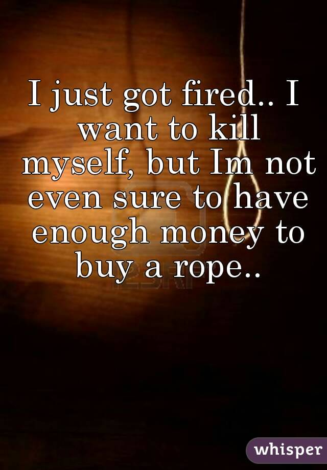 I just got fired.. I want to kill myself, but Im not even sure to have enough money to buy a rope..