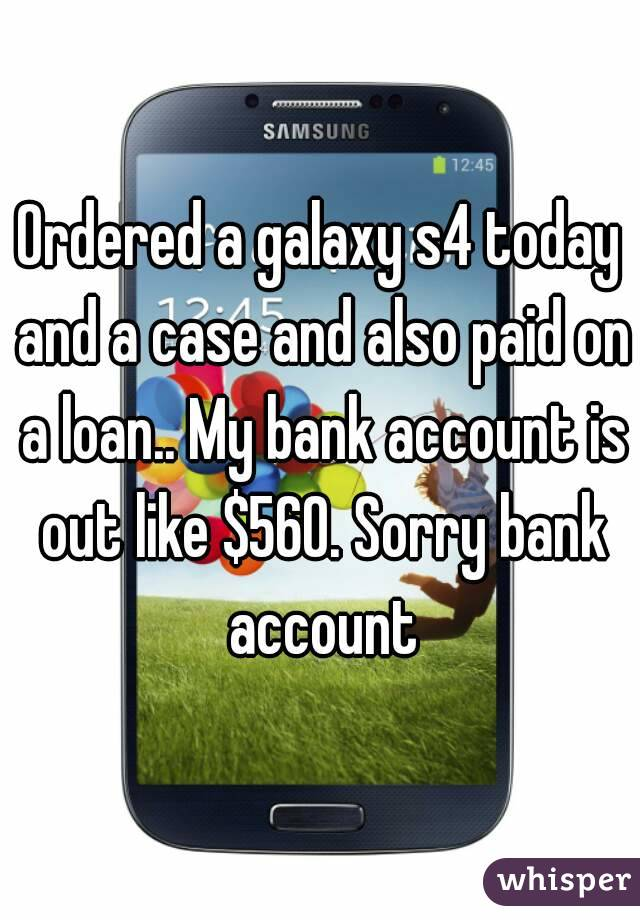 Ordered a galaxy s4 today and a case and also paid on a loan.. My bank account is out like $560. Sorry bank account