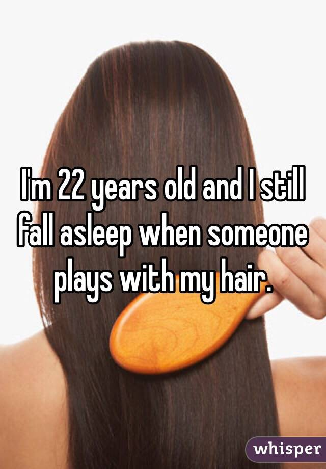 I'm 22 years old and I still fall asleep when someone plays with my hair.