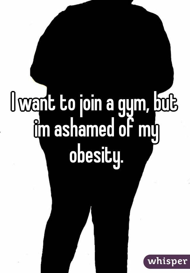 I want to join a gym, but im ashamed of my obesity.