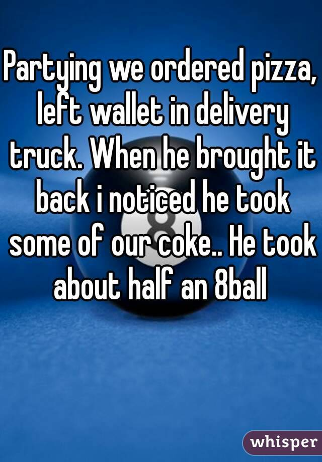 Partying we ordered pizza, left wallet in delivery truck. When he brought it back i noticed he took some of our coke.. He took about half an 8ball