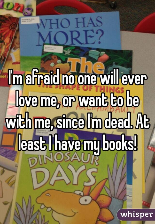 I'm afraid no one will ever love me, or want to be with me, since I'm dead. At least I have my books!