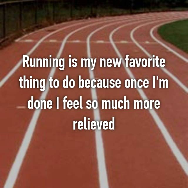 Running is my new favorite thing to do because once I'm done I feel so much more relieved