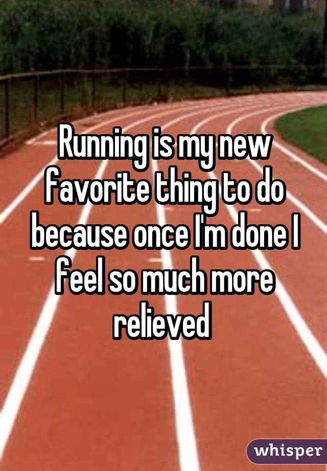 Running is my new favorite thing to do because once I