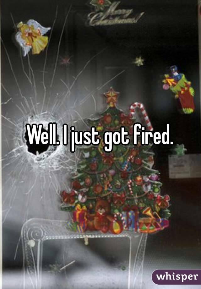 Well. I just got fired.