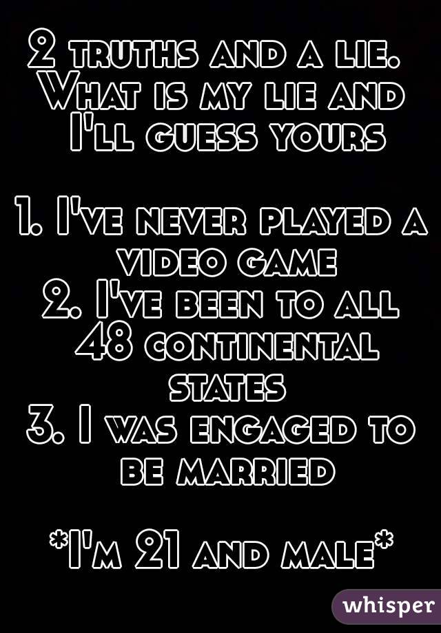 2 truths and a lie.  What is my lie and I'll guess yours  1. I've never played a video game 2. I've been to all 48 continental states 3. I was engaged to be married  *I'm 21 and male*