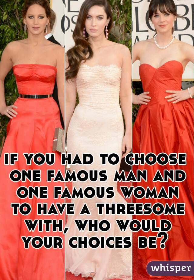 if you had to choose one famous man and one famous woman to have a threesome with, who would your choices be?